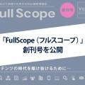 """フルスピードが発行する""""視野を広げて実践で応用するWeb戦略情報誌"""" 「FullScope(フルスコープ)」創刊号を公開"""