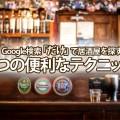 【ビッグキーワード探訪】Google検索「だけ」で居酒屋を探す3つの便利なテクニック