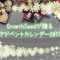 GrowthSeedが贈る ~アドベントカレンダー2017~