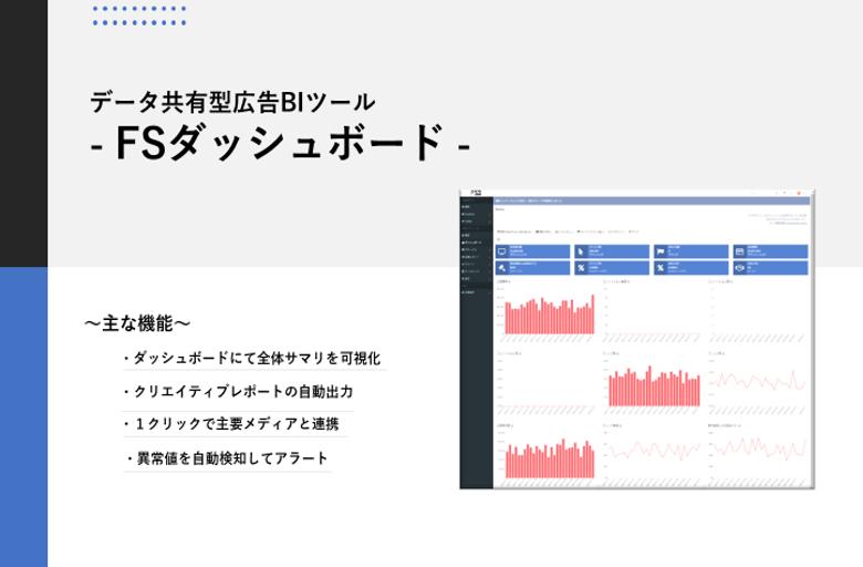 データ共有型広告BIツール – FSダッシュボード – 主な機能 ダッシュボードにて全体サマリを可視化 クリエイティブレポートの自動出力 1クリックで主要メディアと連携 異常値を自動検知してアラート