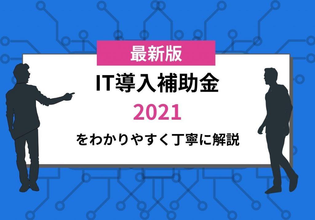 【2021年最新】IT導入補助金2021を分かりやすく丁寧に解説!