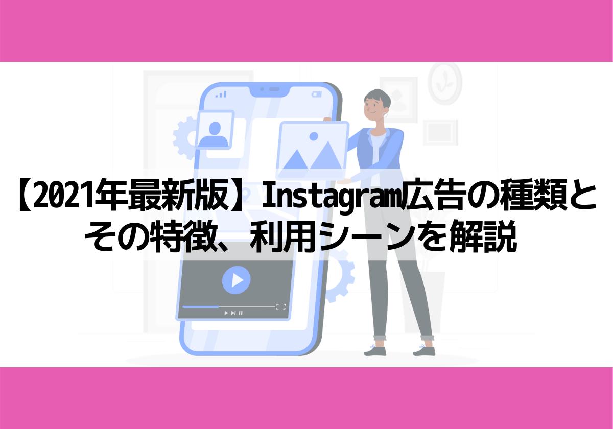【2021年最新版】Instagram広告の種類とその特徴、利用シーンを解説