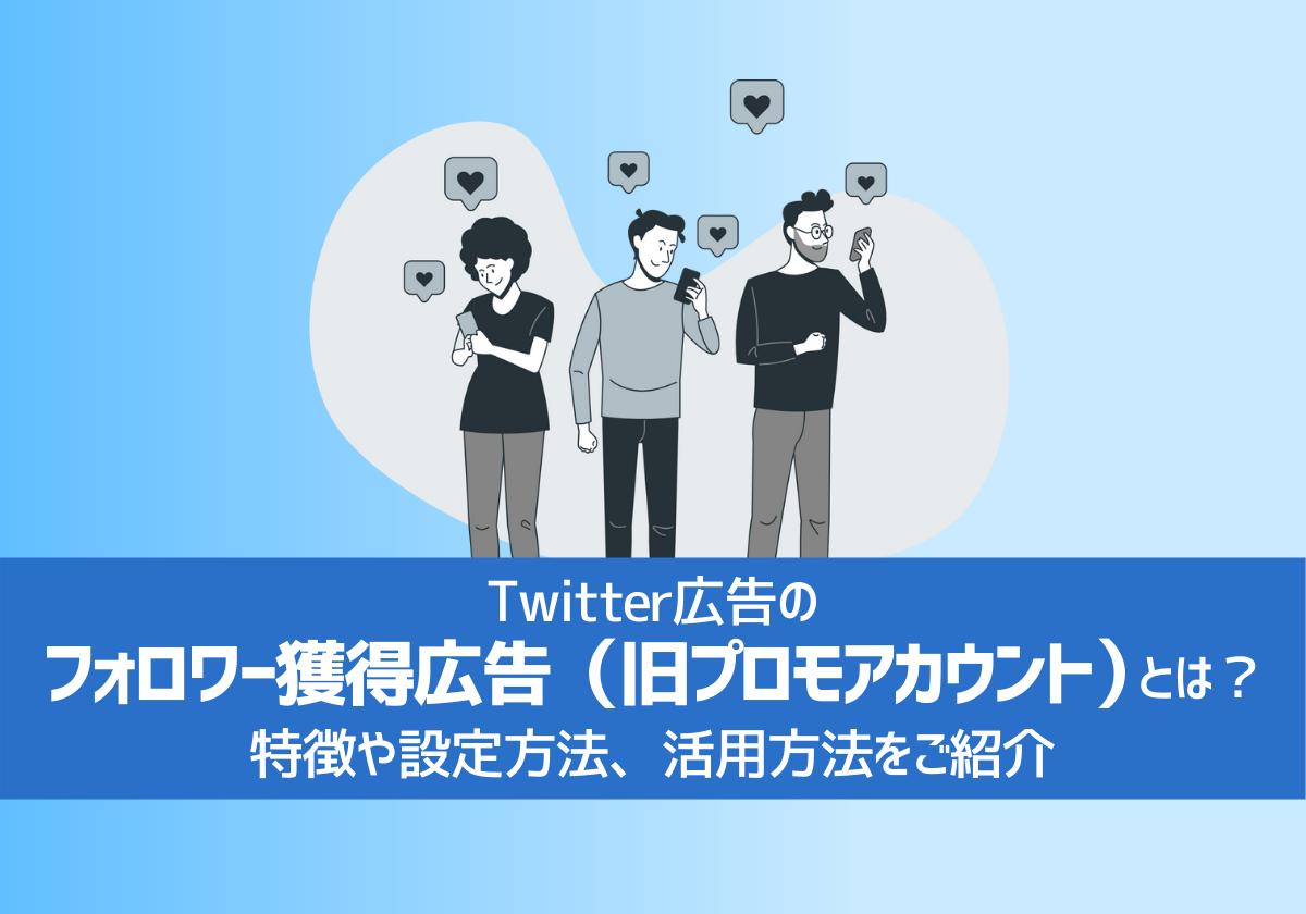 Twitter広告のフォロワー獲得広告(旧プロモアカウント)とは?特徴や設定方法、活用方法をご紹介