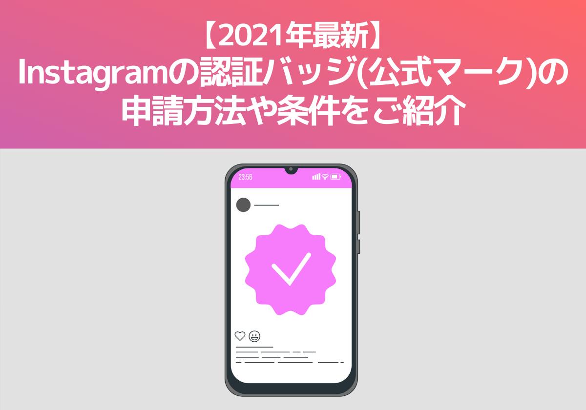 【2021年最新】Instagramの認証バッジ(公式マーク)の申請方法や条件をご紹介