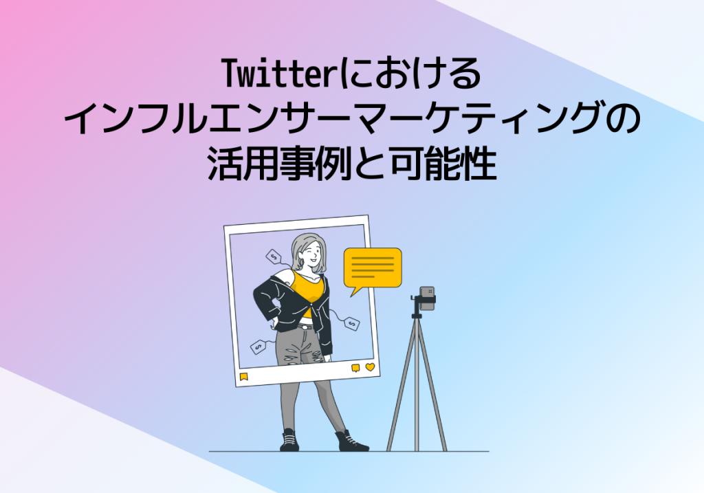 Twitterにおけるインフルエンサーマーケティングの活用事例と可能性