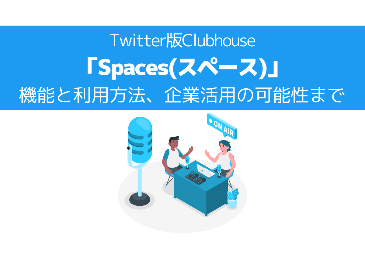 Twitter版Clubhouse「Spaces(スペース)」の機能と利用方法、企業活用の可能性まで