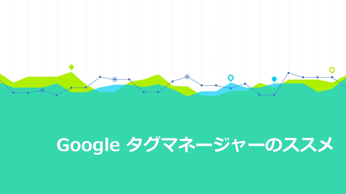 Google タグマネージャーのススメ