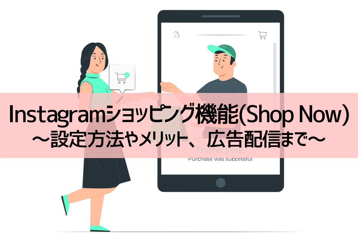 Instagramショッピング機能(Shop Now)を導入しよう!設定方法やメリット、広告配信まで